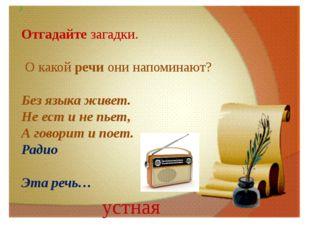 .) Отгадайте загадки. О какой речи они напоминают? Без языка живет. Не ест и