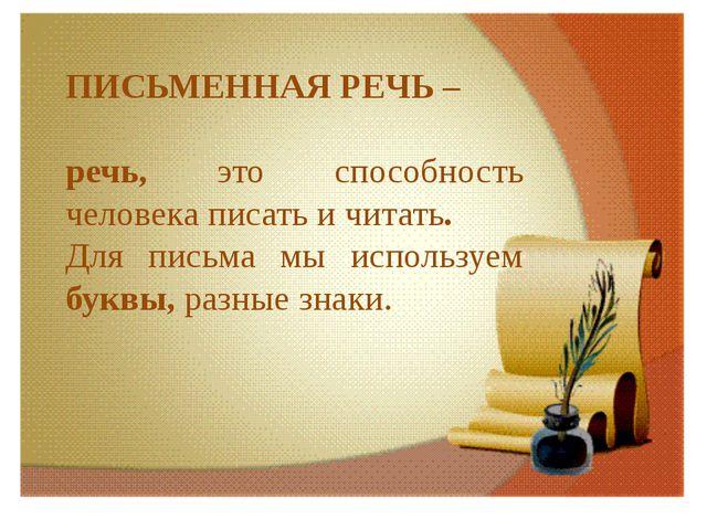 ПИСЬМЕННАЯ РЕЧЬ – речь, это способность человека писать и читать. Для письма...