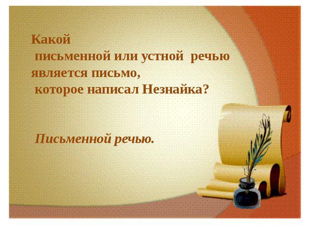 Какой письменной или устной речью является письмо, которое написал Незнайка?...