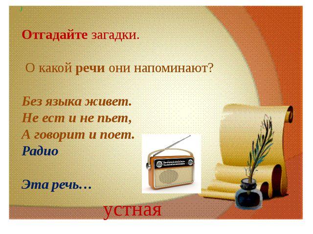 .) Отгадайте загадки. О какой речи они напоминают? Без языка живет. Не ест и...