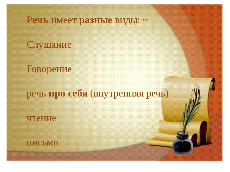 Речь имеет разные виды: ~ Слушание Говорение речь про себя (внутренняя речь)...
