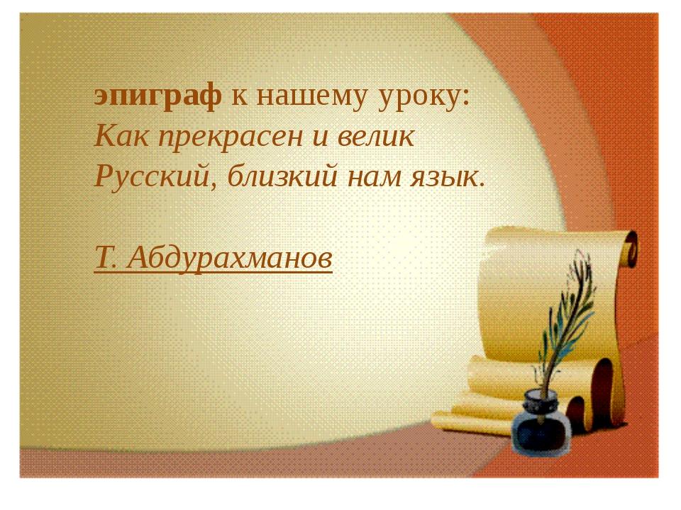 эпиграф к нашему уроку: Как прекрасен и велик Русский, близкий нам язык....