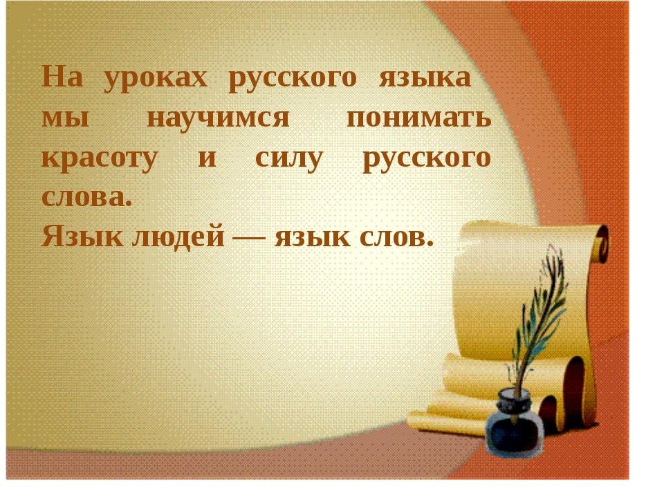 На уроках русского языка мы научимся понимать красоту и силу русского слова....