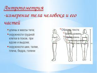 Антропометрия -измерение тела человека и его частей длины и массы тела; окру
