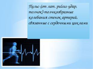 Пульс-(от лат. pulsus-удар, толчок)-толчкообразные колебания стенок артерий,