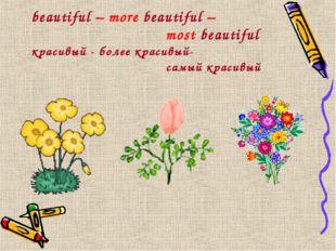 beautiful – more beautiful – most beautiful красивый - более красивый-