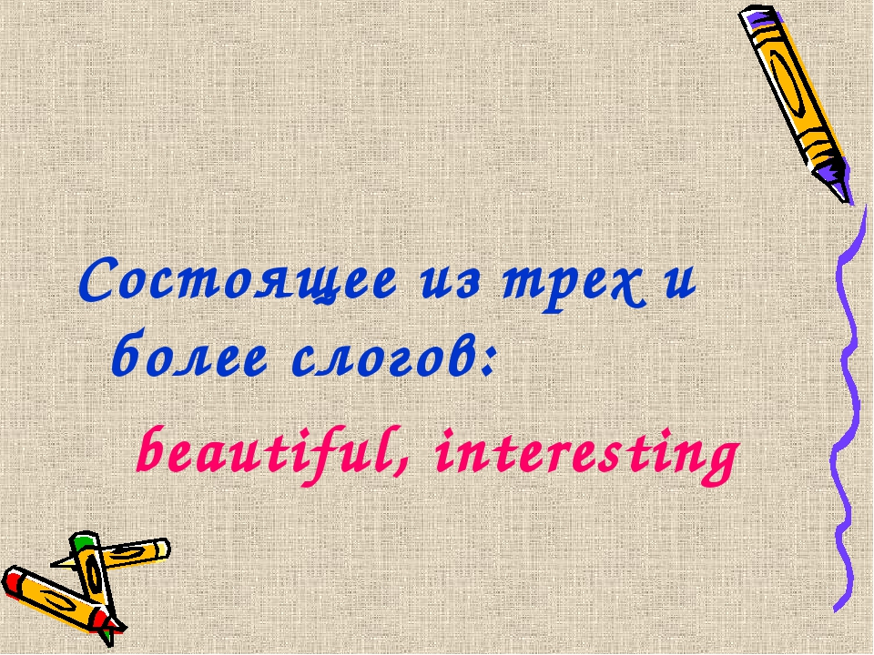 Состоящее из трех и более слогов: beautiful, interesting