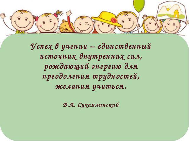 Успех в учении – единственный источник внутренних сил, рождающий энергию для...