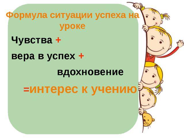 Формула ситуации успеха на уроке Чувства + вера в успех + вдохновение =интере...