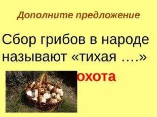 Дополните предложение Сбор грибов в народе называют «тихая ….» охота