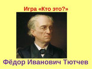 Игра «Кто это?» Фёдор Иванович Тютчев