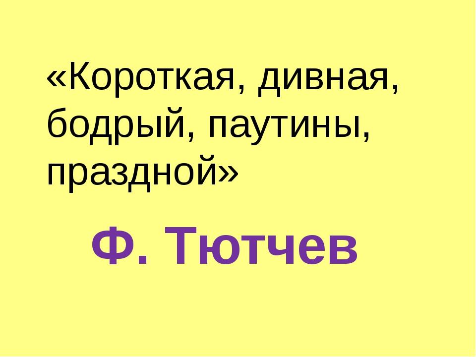 «Короткая, дивная, бодрый, паутины, праздной» Ф. Тютчев
