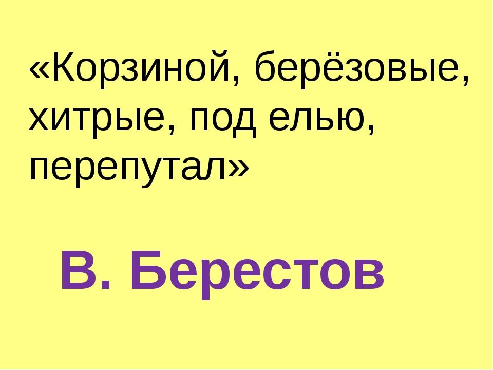 «Корзиной, берёзовые, хитрые, под елью, перепутал» В. Берестов