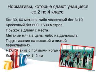 Нормативы, которые сдают учащиеся со 2 по 4 класс: Бег 30, 60 метров, либо че