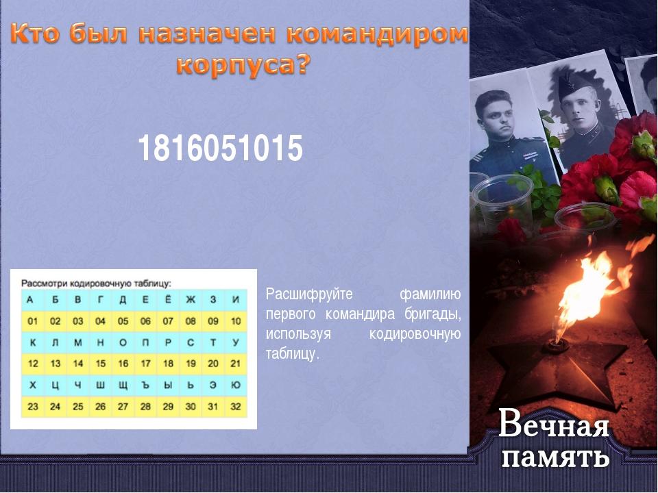Расшифруйте фамилию первого командира бригады, используя кодировочную таблицу...