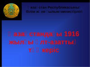 Қазақстандағы 1916 жылғы ұлт-азаттық төңкеріс Қазақстан Республикасының білі