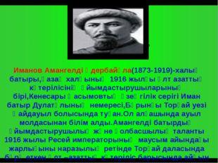 Иманов Амангелді Үдербайұла(1873-1919)-халық батыры,қазақ халқының 1916 жылғ