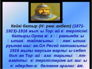 Кейкі батыр (Нұрмағанбет) (1871-1923)-1916 жылғы Торғай көтерілісінің батыры