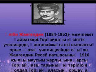 Әліби Жангелдин (1884-1953)- мемілекет қайраткері.Торғайдағы кәсіптік учелищ
