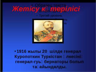 Жетісу көтерілісі 1916 жылы 20 шілде генерал Куропоткин Туркістан өлкесінің