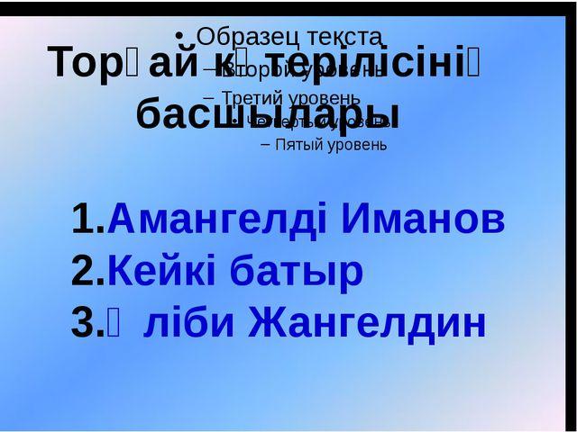 Торғай көтерілісінің басшылары Амангелді Иманов Кейкі батыр Әліби Жангелдин
