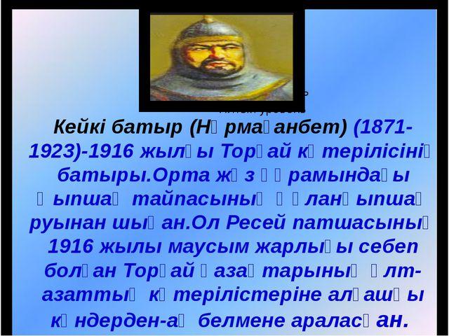 Кейкі батыр (Нұрмағанбет) (1871-1923)-1916 жылғы Торғай көтерілісінің батыры...
