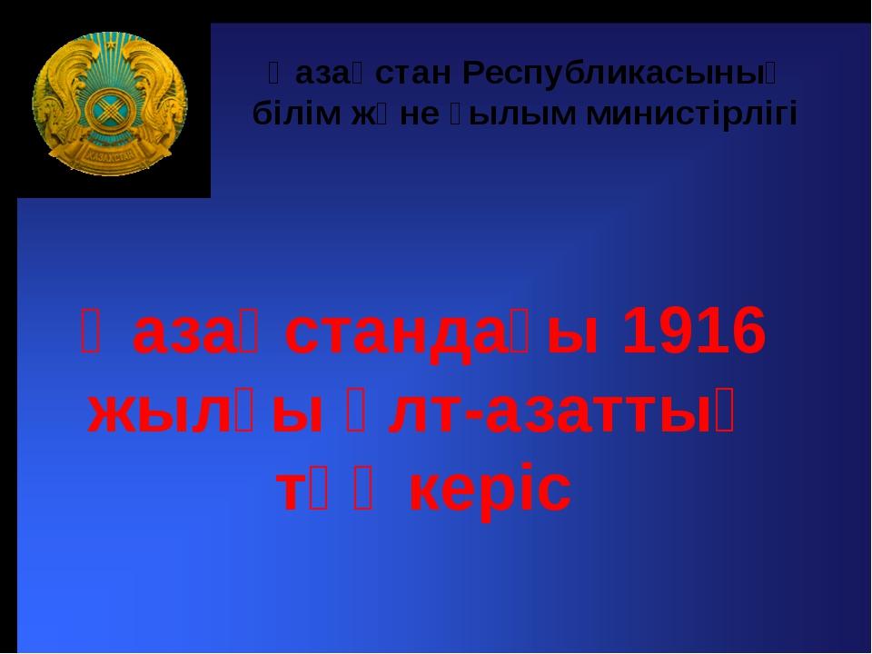 Қазақстандағы 1916 жылғы ұлт-азаттық төңкеріс Қазақстан Республикасының білі...