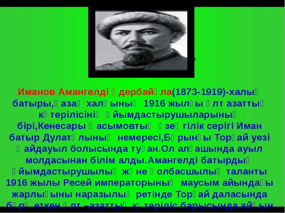 Иманов Амангелді Үдербайұла(1873-1919)-халық батыры,қазақ халқының 1916 жылғ...