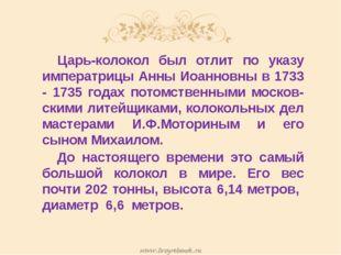 Царь-колокол был отлит по указу императрицы Анны Иоанновны в 1733 - 1735 го