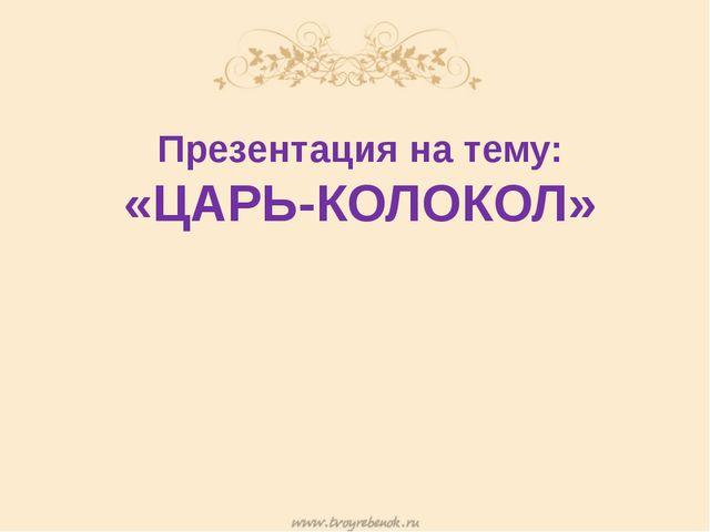 Презентация на тему: «ЦАРЬ-КОЛОКОЛ»