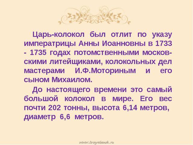 Царь-колокол был отлит по указу императрицы Анны Иоанновны в 1733 - 1735 го...