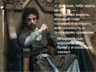 — Да, сын, тебе здесь не место, — поддержал король, который тоже готовился по