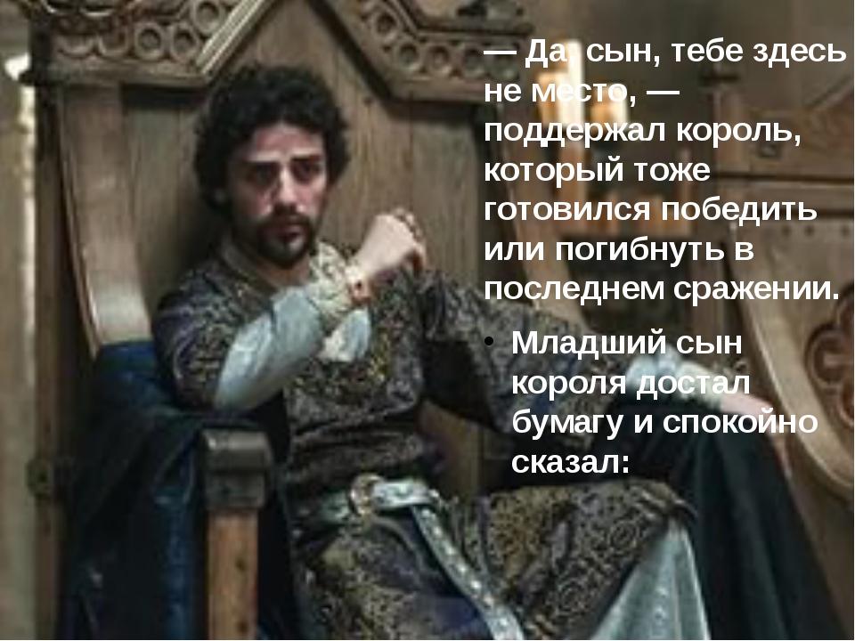 — Да, сын, тебе здесь не место, — поддержал король, который тоже готовился по...