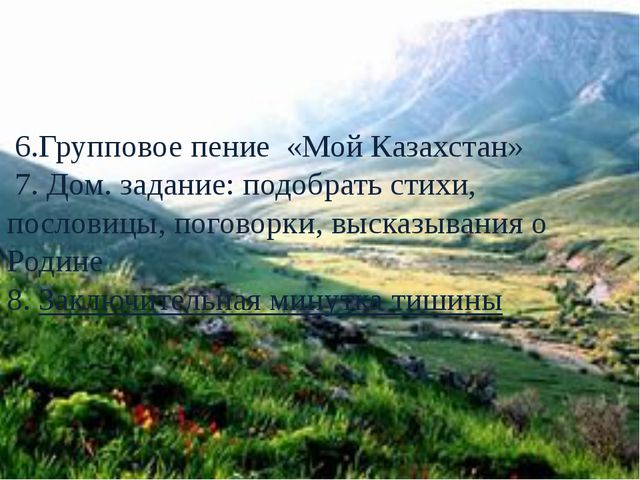 6.Групповое пение «Мой Казахстан» 7. Дом. задание: подобрать стихи, пословиц...