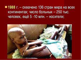 1988 г. – охвачено 136 стран мира на всех континентах; число больных – 250 ты