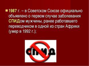 1987 г. – в Советском Союзе официально объявлено о первом случае заболевания