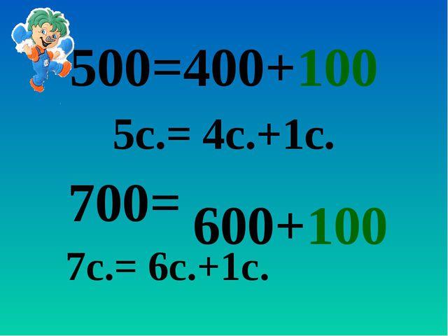 500=400+100 5с.= 4с.+1с. 700= 7с.= 6с.+1с. 600+100