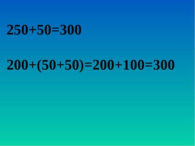250+50=300 200+(50+50)=200+100=300