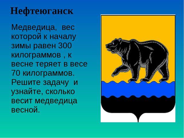 Нефтеюганск Медведица, вес которой к началу зимы равен 300 килограммов , к ве...