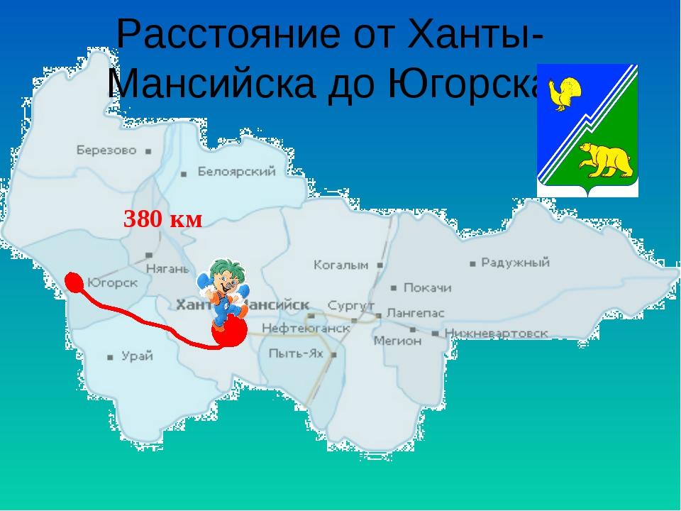 Расстояние от Ханты-Мансийска до Югорска 380 км