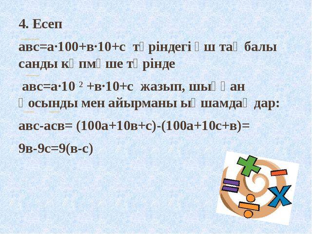4. Есеп авс=а·100+в·10+с түріндегі үш таңбалы санды көпмүше түрінде авс=а·10...