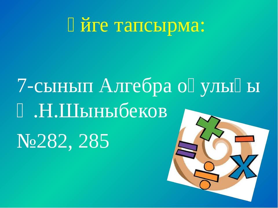 Үйге тапсырма: 7-сынып Алгебра оқулығы Ә.Н.Шыныбеков №282, 285