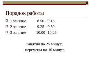 Порядок работы 1 занятие 8.50 - 9.15 2 занятие 9.25 - 9.50 3 занятие 10.00 -1