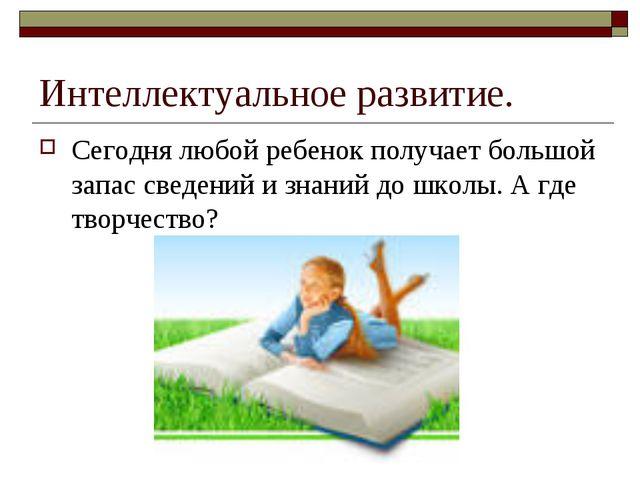 Интеллектуальное развитие. Сегодня любой ребенок получает большой запас сведе...