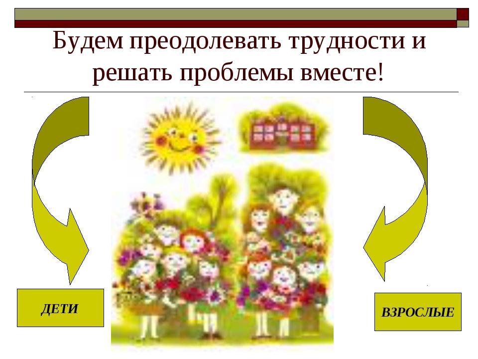 Будем преодолевать трудности и решать проблемы вместе! ДЕТИ ВЗРОСЛЫЕ