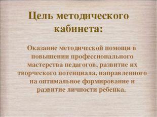 Цель методического кабинета: Оказание методической помощи в повышении професс