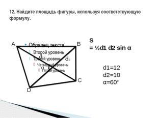 12. Найдите площадь фигуры, используя соответствующую формулу. S =½d1d2sin