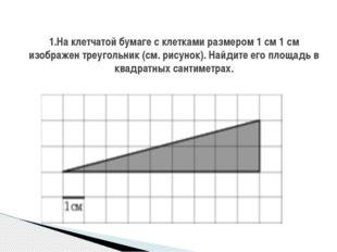 1.На клетчатой бумаге с клетками размером 1 см 1 см изображен треугольник (с