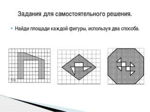 Найди площади каждой фигуры, используя два способа. Задания для самостоятельн