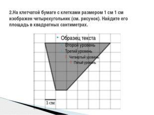 2.На клетчатой бумаге с клетками размером 1 см 1 см изображен четырехугольник